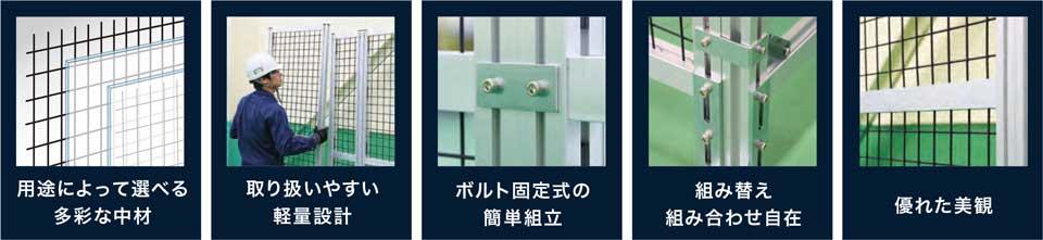 東野精機の安全柵 5つの特徴 ・用途によって選べる多彩な中材 ・取り扱いやすい軽量設計 ・ボルト固定式の簡単組立 ・組み替え組み合わせ自在 ・優れた美観